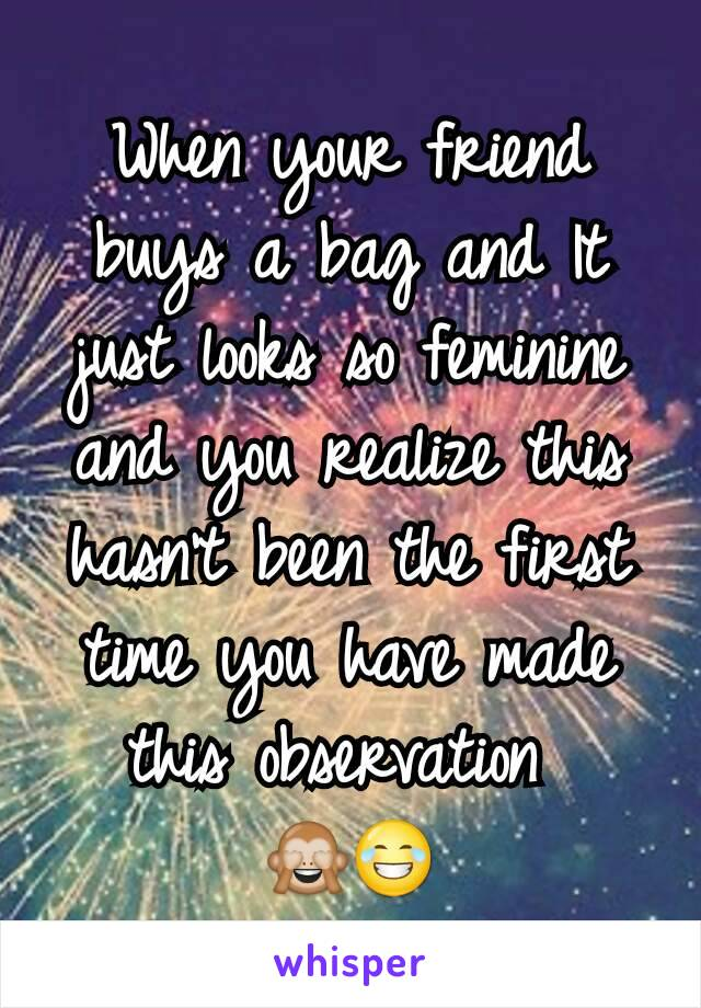 When your friend buys a bag and It just looks so feminine and you realize this hasn't been the first time you have made this observation  🙈😂