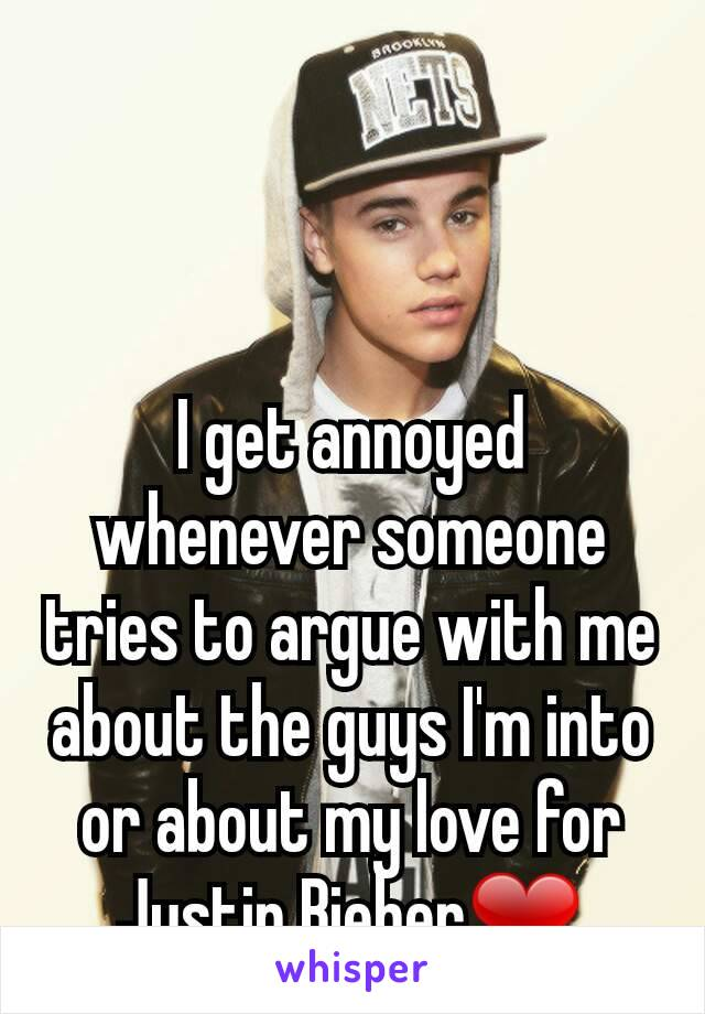 I get annoyed whenever someone tries to argue with me about the guys I'm into or about my love for Justin Bieber❤