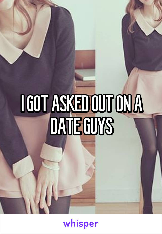 I GOT ASKED OUT ON A DATE GUYS