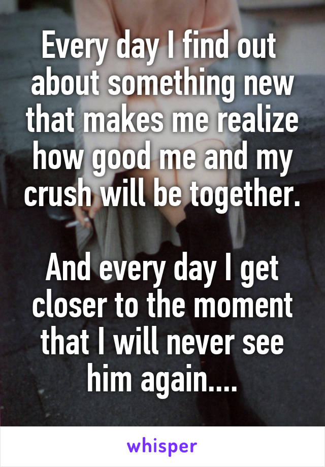 Every day I find out  about something new that makes me realize how good me and my crush will be together.  And every day I get closer to the moment that I will never see him again....