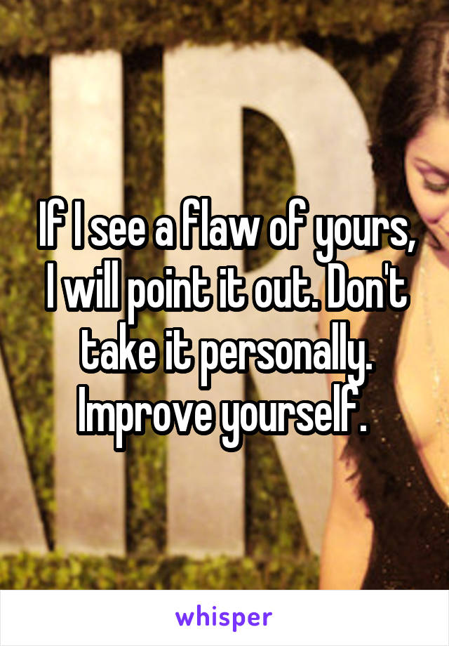 If I see a flaw of yours, I will point it out. Don't take it personally. Improve yourself.