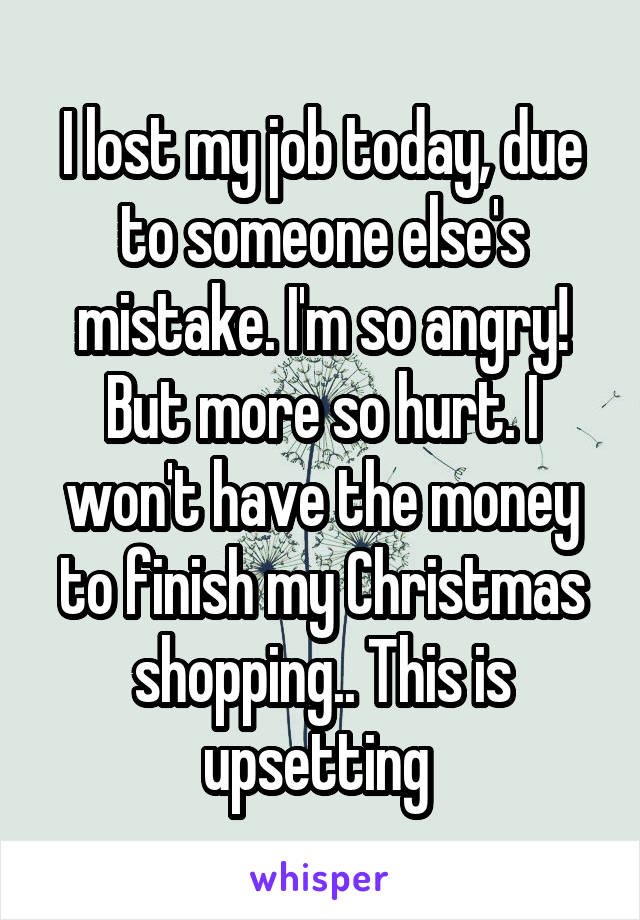 I lost my job today, due to someone else's mistake. I'm so angry! But more so hurt. I won't have the money to finish my Christmas shopping.. This is upsetting