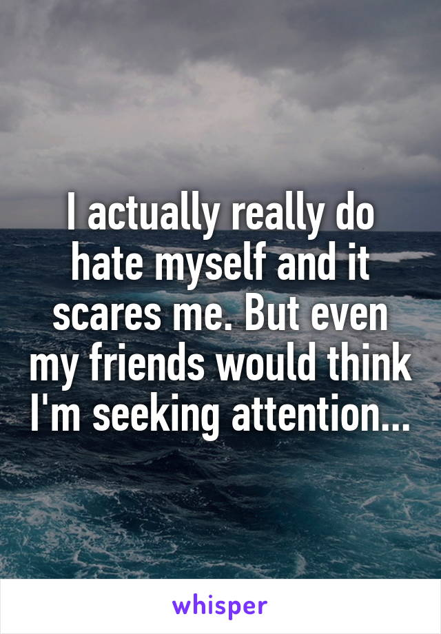 I actually really do hate myself and it scares me. But even my friends would think I'm seeking attention...
