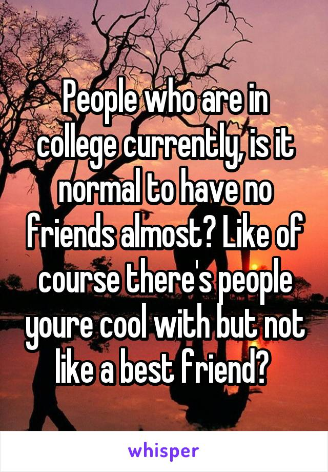People who are in college currently, is it normal to have no friends almost? Like of course there's people youre cool with but not like a best friend?