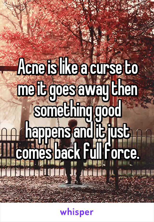 Acne is like a curse to me it goes away then something good happens and it just comes back full force.