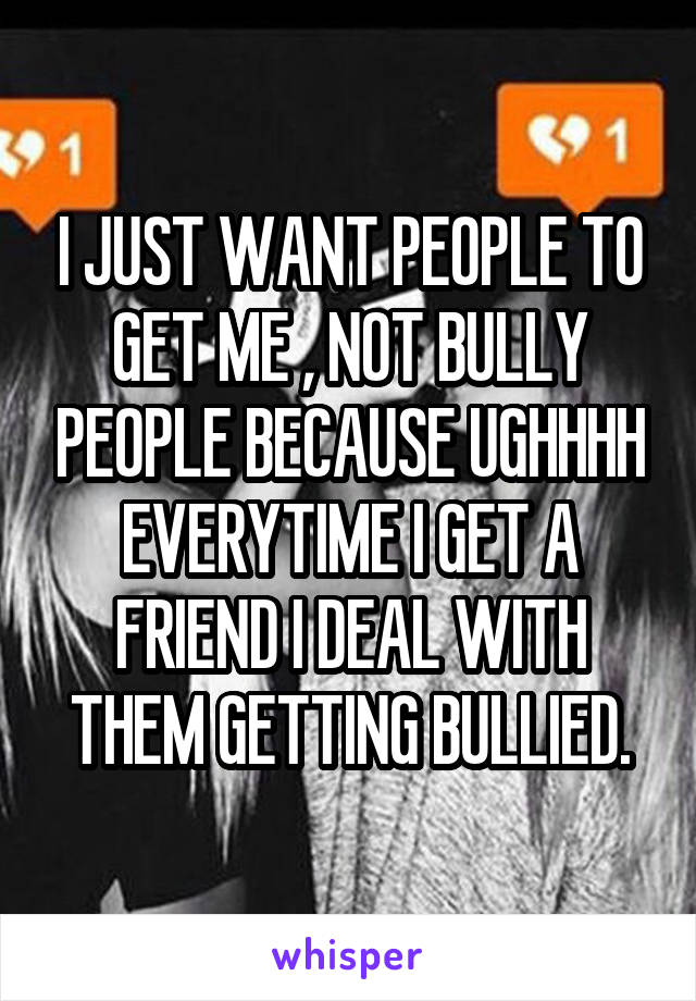 I JUST WANT PEOPLE TO GET ME , NOT BULLY PEOPLE BECAUSE UGHHHH EVERYTIME I GET A FRIEND I DEAL WITH THEM GETTING BULLIED.