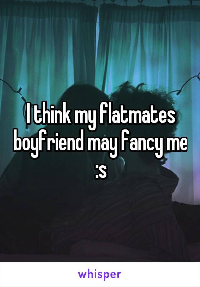 I think my flatmates boyfriend may fancy me :s