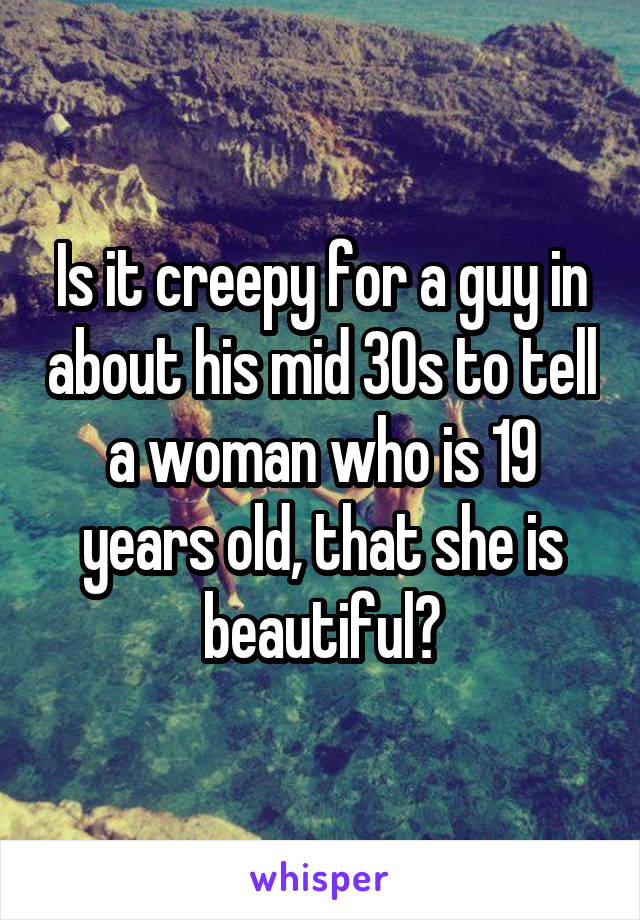 Is it creepy for a guy in about his mid 30s to tell a woman who is 19 years old, that she is beautiful?