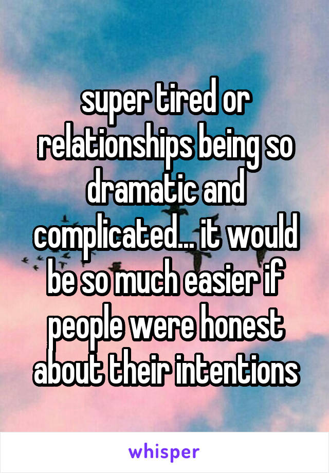 super tired or relationships being so dramatic and complicated... it would be so much easier if people were honest about their intentions