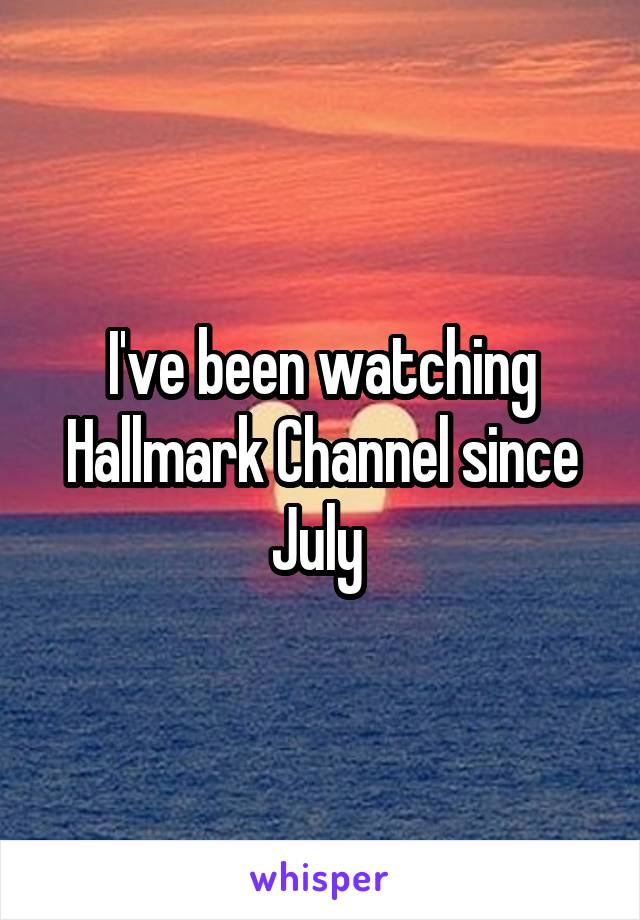 I've been watching Hallmark Channel since July