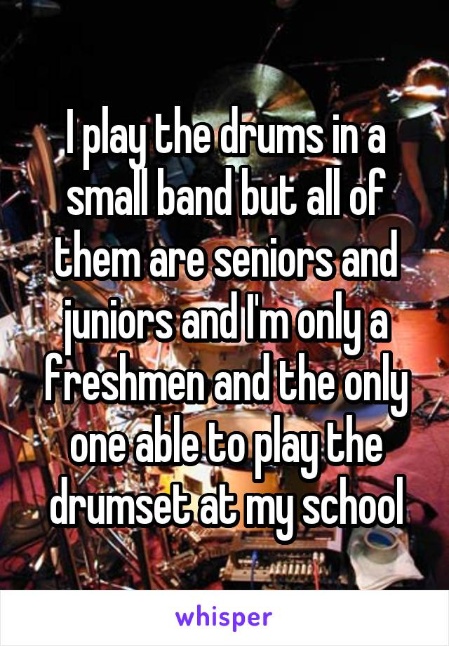 I play the drums in a small band but all of them are seniors and juniors and I'm only a freshmen and the only one able to play the drumset at my school