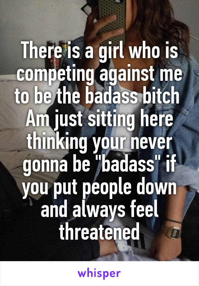 "There is a girl who is competing against me to be the badass bitch  Am just sitting here thinking your never gonna be ""badass"" if you put people down and always feel threatened"