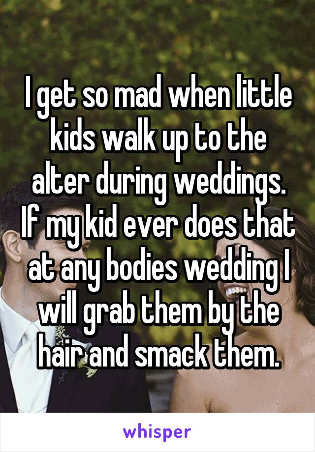 I get so mad when little kids walk up to the alter during weddings. If my kid ever does that at any bodies wedding I will grab them by the hair and smack them.