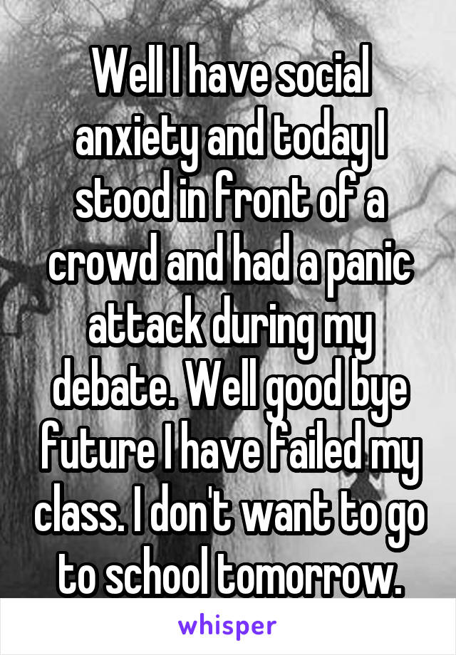 Well I have social anxiety and today I stood in front of a crowd and had a panic attack during my debate. Well good bye future I have failed my class. I don't want to go to school tomorrow.