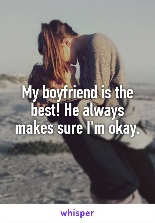 My boyfriend is the best! He always makes sure I'm okay.