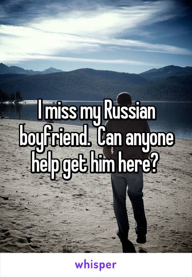 I miss my Russian boyfriend.  Can anyone help get him here?