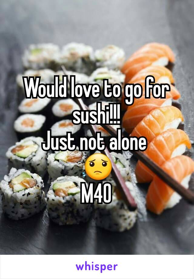 Would love to go for sushi!!! Just not alone  😟 M40