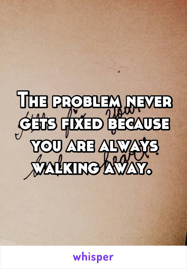 The problem never gets fixed because you are always walking away.