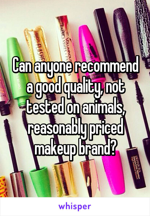Can anyone recommend a good quality, not tested on animals, reasonably priced makeup brand?