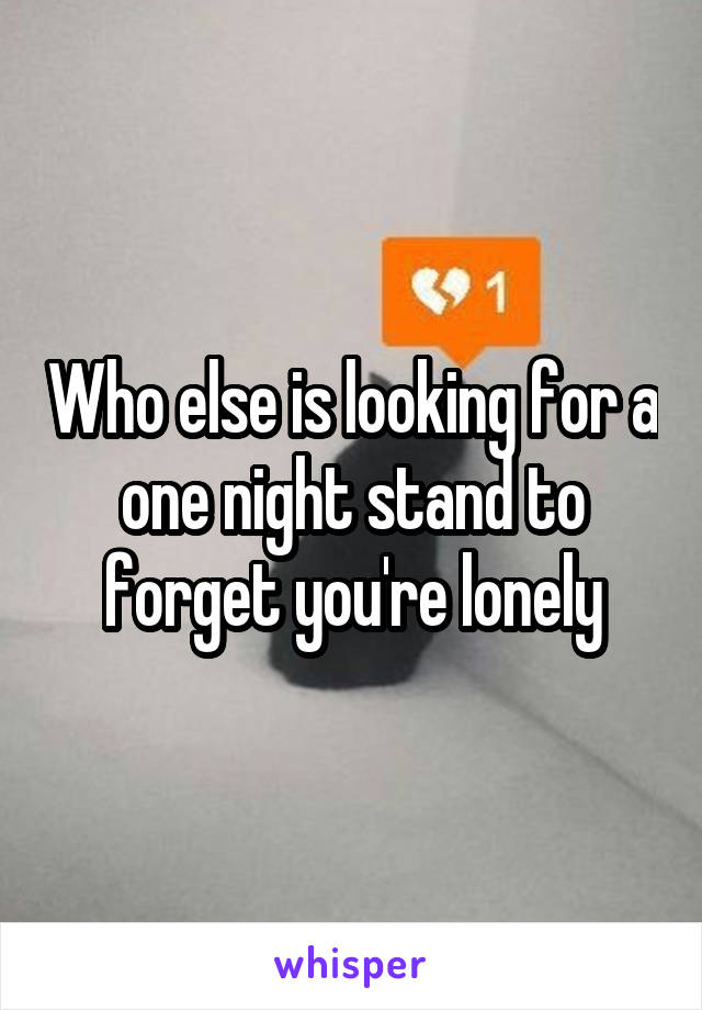 Who else is looking for a one night stand to forget you're lonely