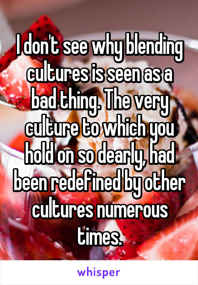 I don't see why blending cultures is seen as a bad thing. The very culture to which you hold on so dearly, had been redefined by other cultures numerous times.