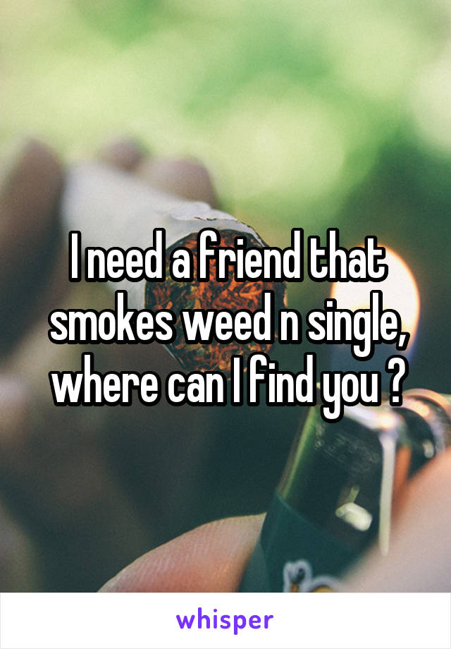 I need a friend that smokes weed n single, where can I find you ?