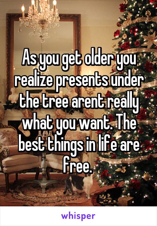 As you get older you realize presents under the tree arent really what you want. The best things in life are free.