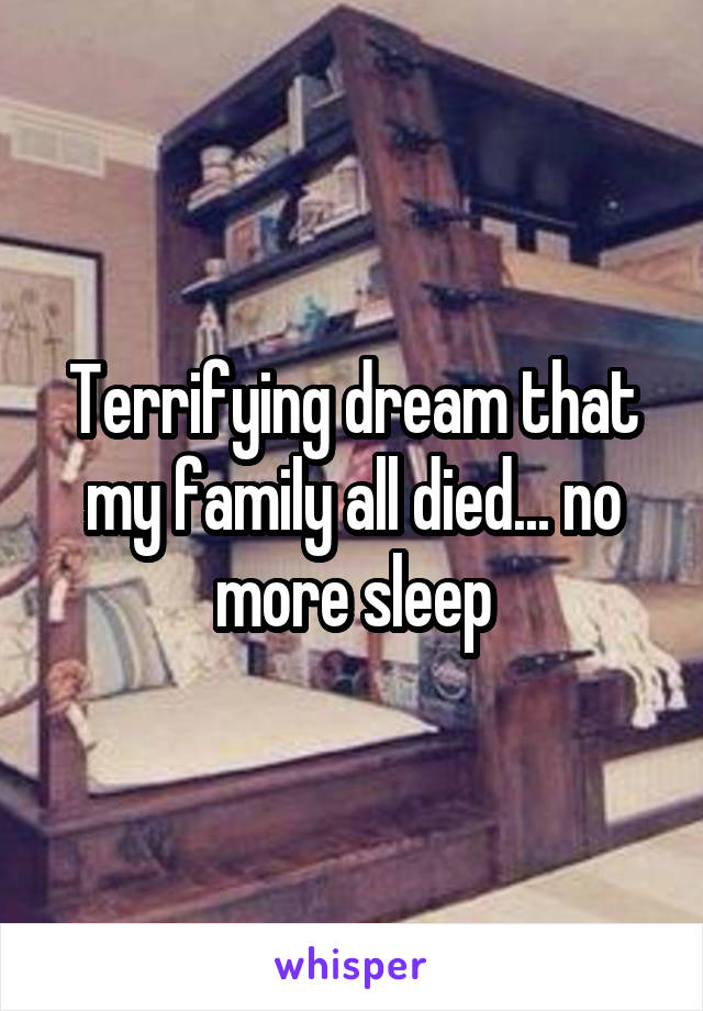 Terrifying dream that my family all died... no more sleep