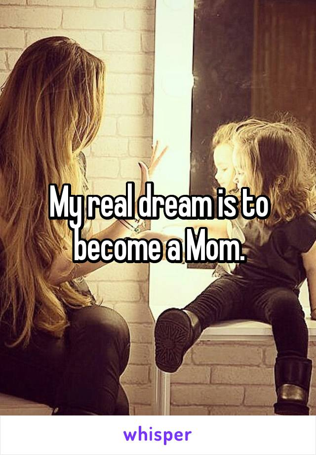 My real dream is to become a Mom.