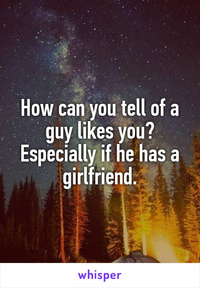 How can you tell of a guy likes you? Especially if he has a girlfriend.