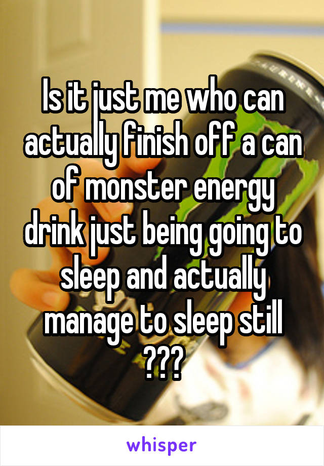 Is it just me who can actually finish off a can of monster energy drink just being going to sleep and actually manage to sleep still ???