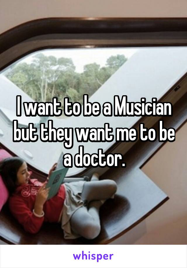 I want to be a Musician but they want me to be a doctor.