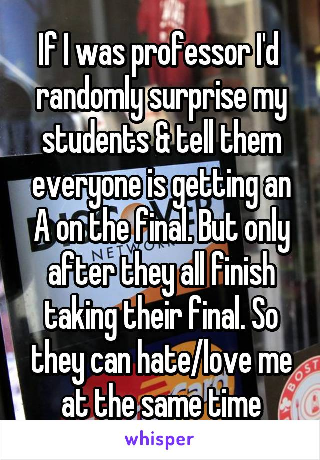 If I was professor I'd  randomly surprise my students & tell them everyone is getting an A on the final. But only after they all finish taking their final. So they can hate/love me at the same time