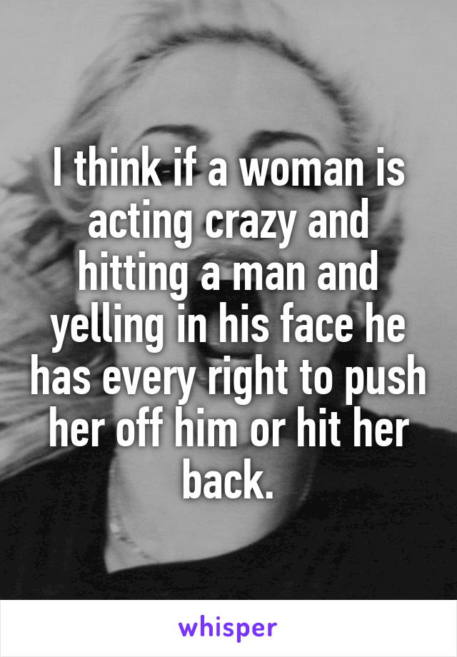 I think if a woman is acting crazy and hitting a man and yelling in his face he has every right to push her off him or hit her back.