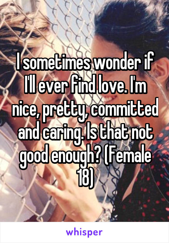 I sometimes wonder if I'll ever find love. I'm nice, pretty, committed and caring. Is that not good enough? (Female 18)