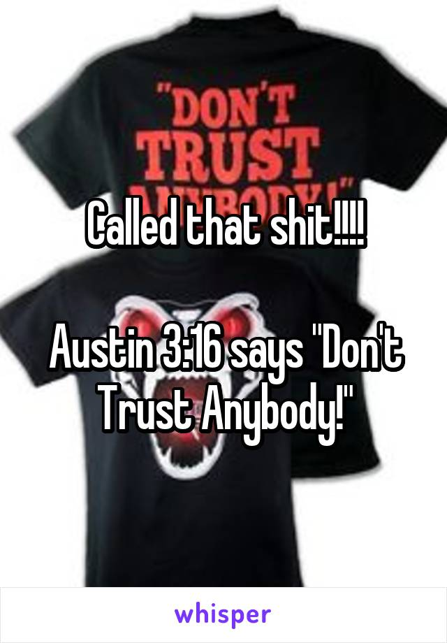 "Called that shit!!!!  Austin 3:16 says ""Don't Trust Anybody!"""