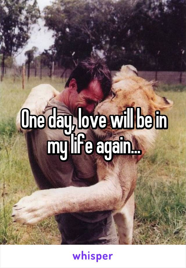 One day, love will be in my life again...