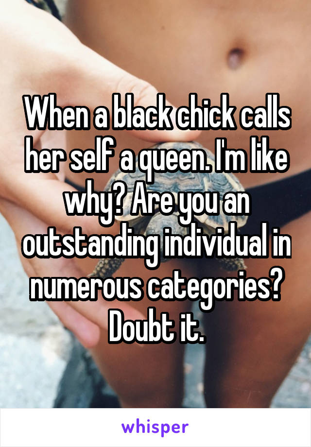 When a black chick calls her self a queen. I'm like why? Are you an outstanding individual in numerous categories? Doubt it.