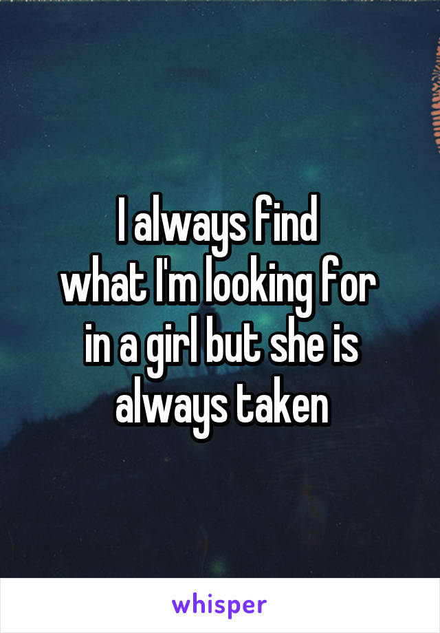 I always find  what I'm looking for  in a girl but she is always taken