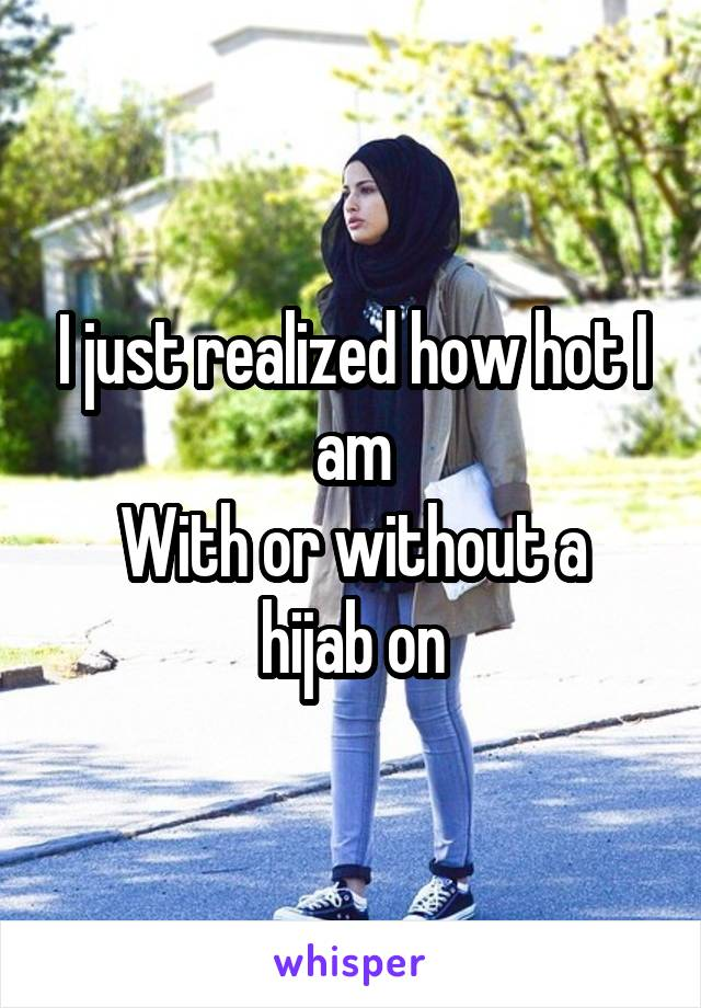 I just realized how hot I am With or without a hijab on