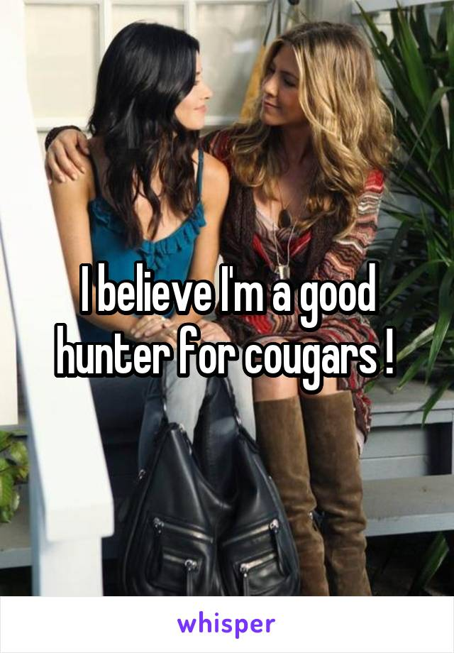 I believe I'm a good hunter for cougars !