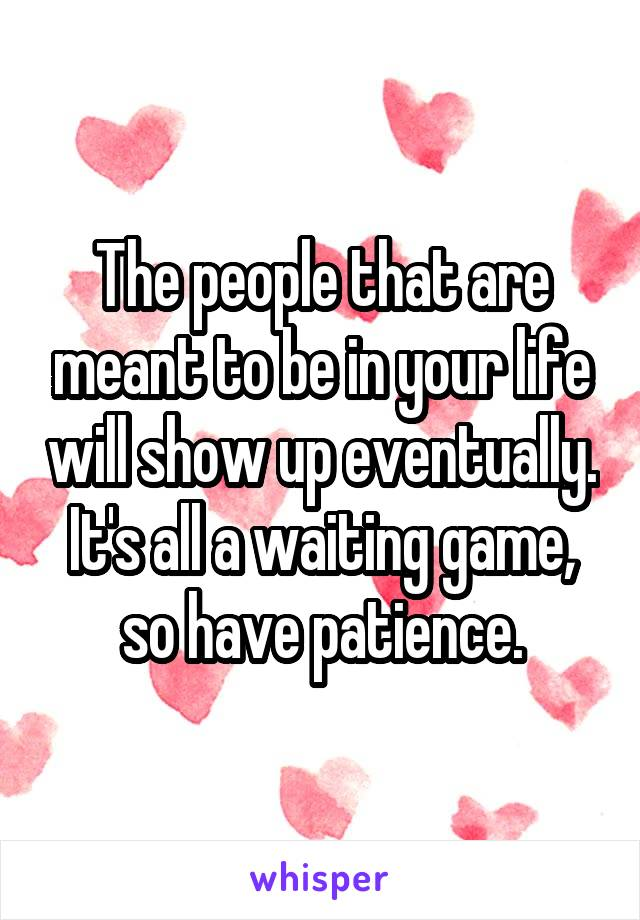 The people that are meant to be in your life will show up eventually. It's all a waiting game, so have patience.