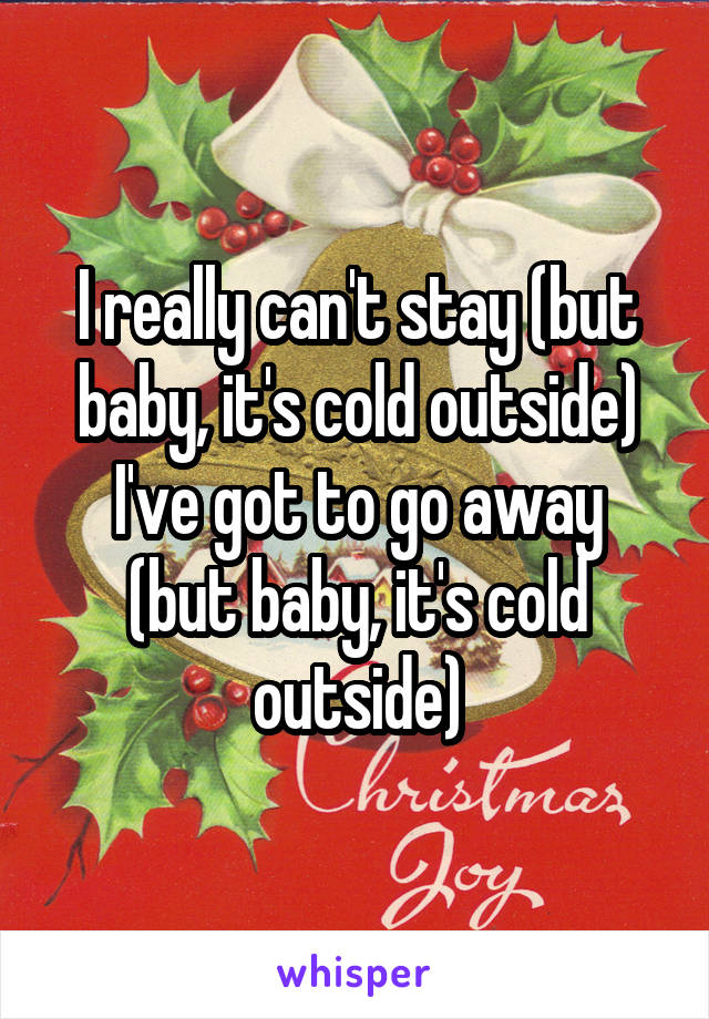 I really can't stay (but baby, it's cold outside) I've got to go away (but baby, it's cold outside)