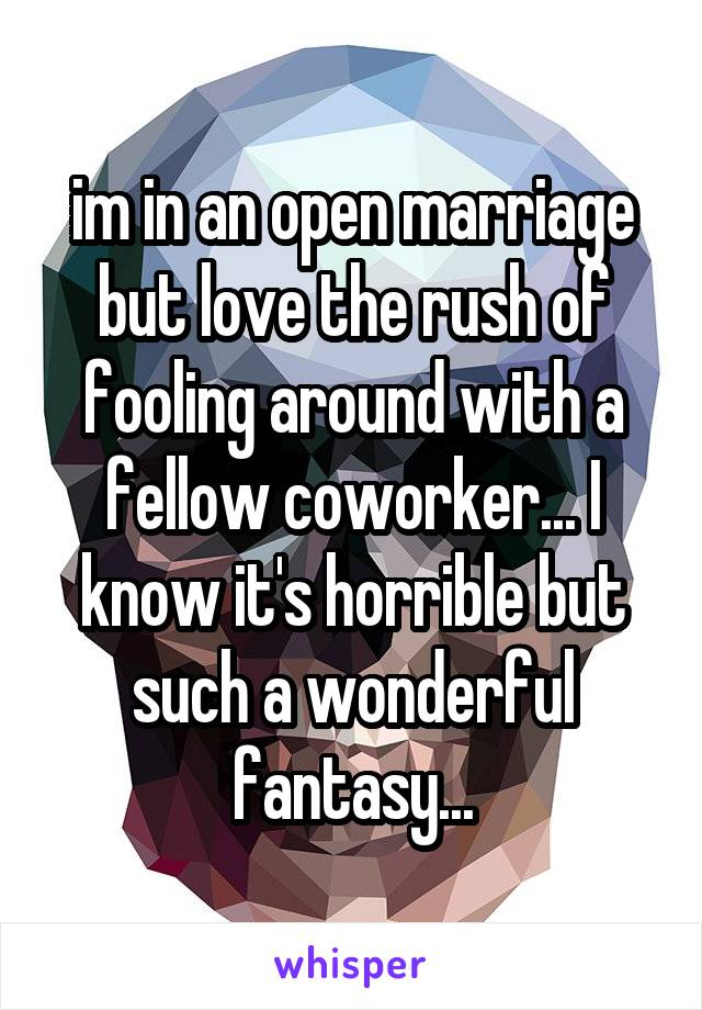 im in an open marriage but love the rush of fooling around with a fellow coworker... I know it's horrible but such a wonderful fantasy...
