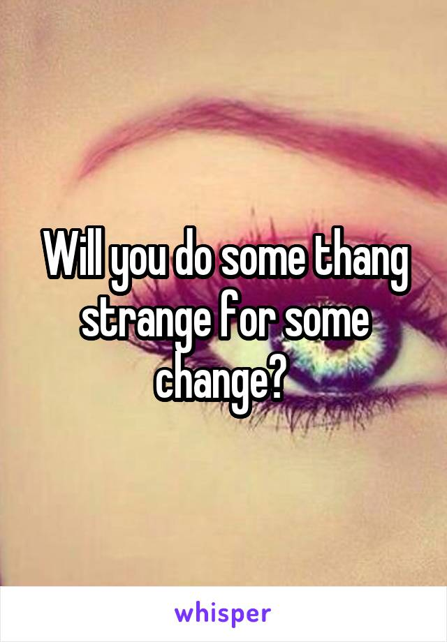 Will you do some thang strange for some change?