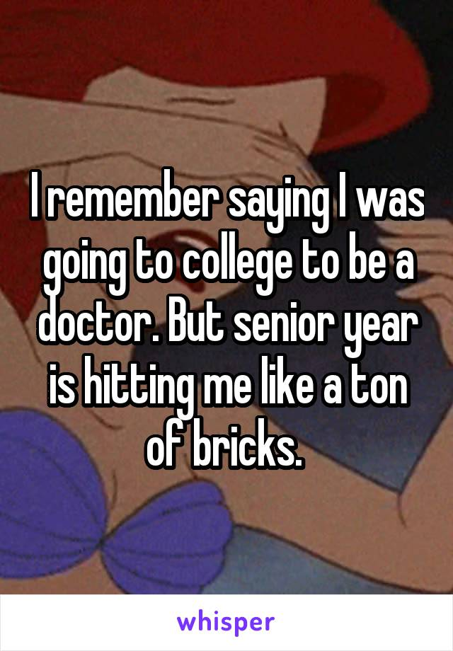 I remember saying I was going to college to be a doctor. But senior year is hitting me like a ton of bricks.