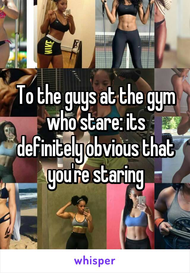 To the guys at the gym who stare: its definitely obvious that you're staring