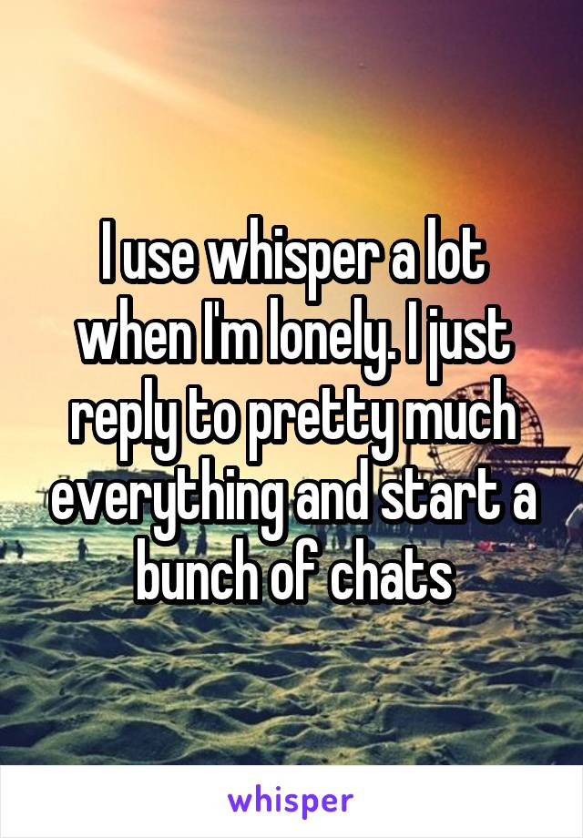 I use whisper a lot when I'm lonely. I just reply to pretty much everything and start a bunch of chats