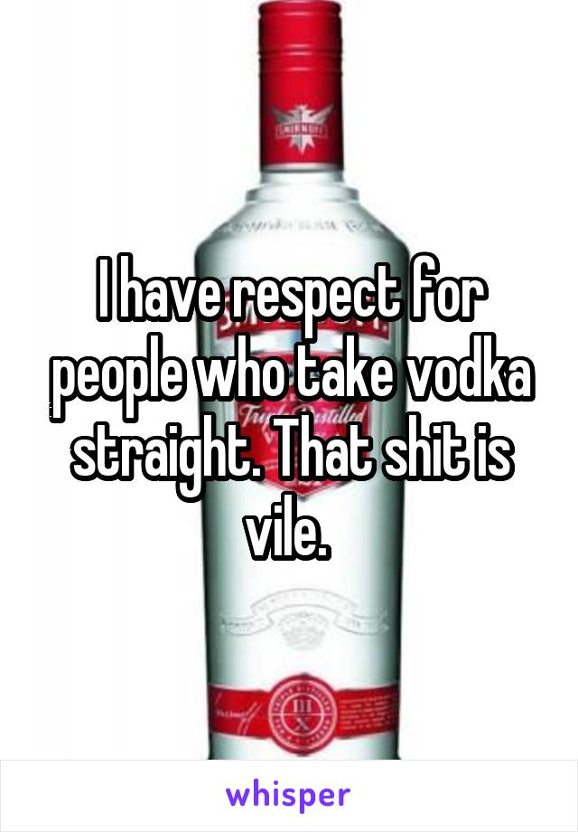 I have respect for people who take vodka straight. That shit is vile.