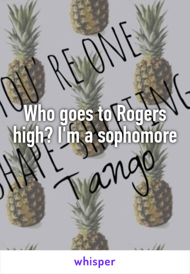 Who goes to Rogers high? I'm a sophomore